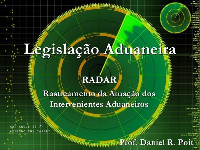 Legislação Aduaneira RADAR Rastreamento da Atuação dos Intervenientes Aduaneiros Prof. Daniel R. Poit