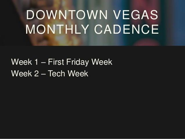 Week 1 – First Friday Week Week 2 – Tech Week Week 3 – Fashion Week DOWNTOWN VEGAS MONTHLY CADENCE