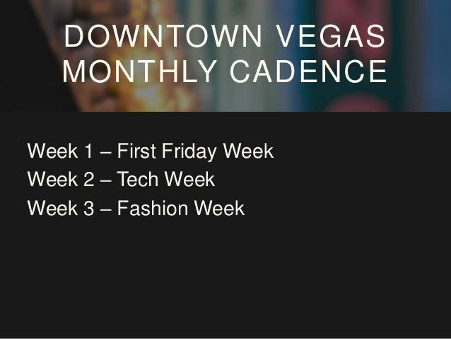 Week 1 – First Friday Week Week 2 – Tech Week Week 3 – Fashion Week Week 4 – Catalyst Week DOWNTOWN VEGAS MONTHLY CADENCE