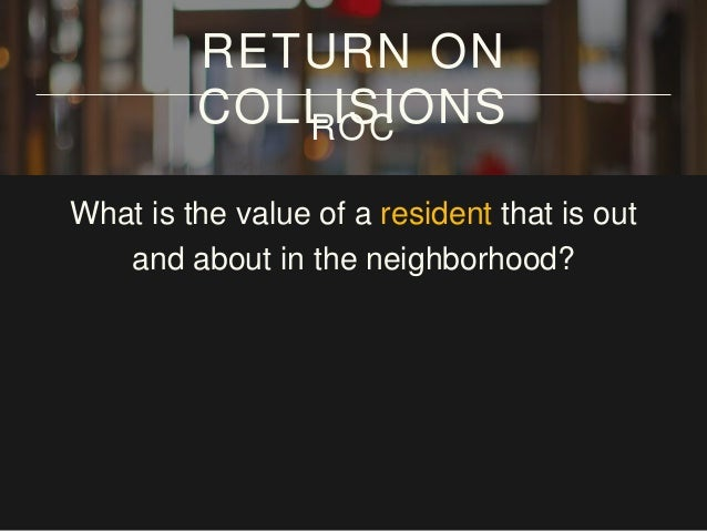 What is the value of a resident that is out and about in the neighborhood? 3-4 hours/day RETURN ON COLLISIONSROC