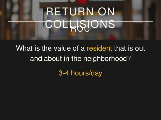 What is the value of a resident that is out and about in the neighborhood? 3-4 hours/day x 7 days/week RETURN ON COLLISION...