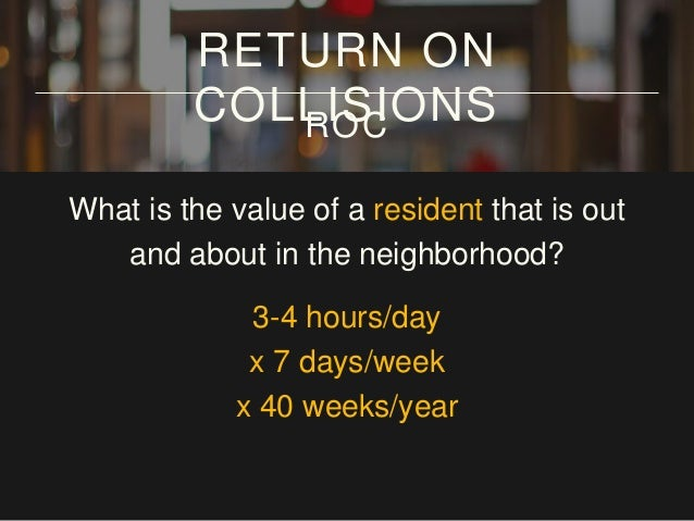 What is the value of a resident that is out and about in the neighborhood? 3-4 hours/day x 7 days/week x 40 weeks/year = 1...