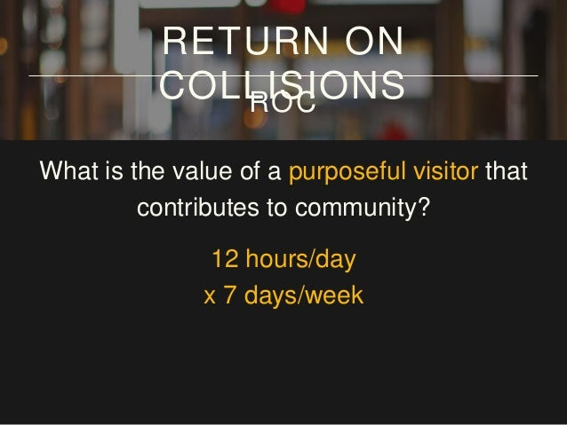 What is the value of a purposeful visitor that contributes to community? 12 hours/day x 7 days/week x 12 weeks/year RETURN...