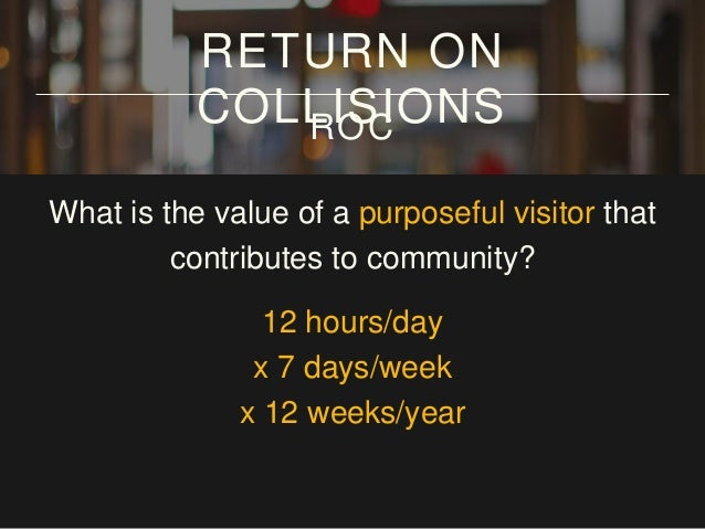 What is the value of a purposeful visitor that contributes to community? 12 hours/day x 7 days/week x 12 weeks/year = 1000...