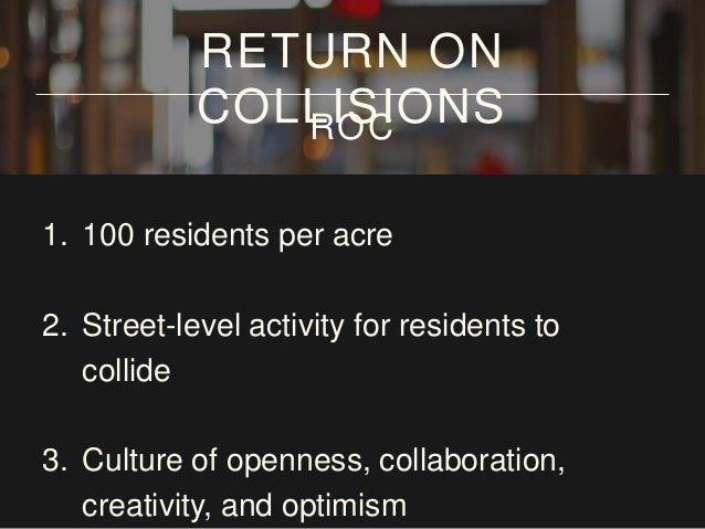 1. 100 residents per acre 2. Street-level activity for residents to collide 3. Culture of openness, collaboration, creativ...