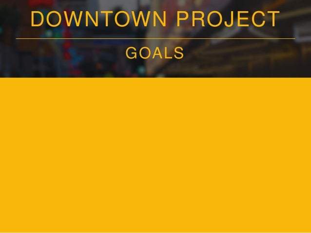 DOWNTOWN PROJECT GOALS • Live/Work/Play – Walking Distance
