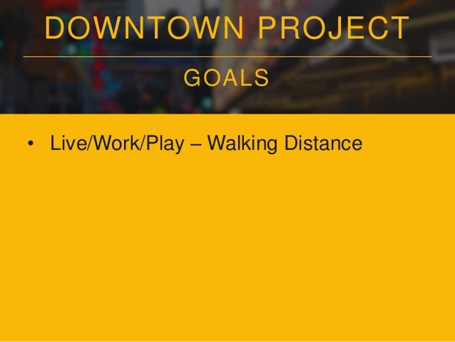 DOWNTOWN PROJECT GOALS • Live/Work/Play – Walking Distance • The Most Community-Focused Large City in the World