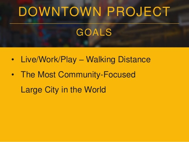 DOWNTOWN PROJECT GOALS • Live/Work/Play – Walking Distance • The Most Community-Focused Large City in the World • The Co-L...