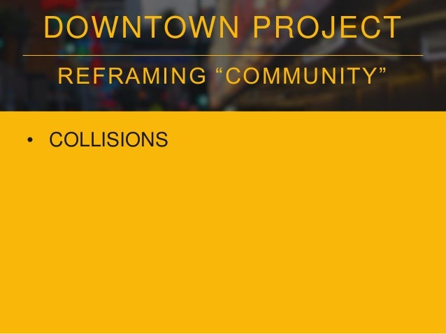 """DOWNTOWN PROJECT REFRAMING """"COMMUNITY"""" • COLLISIONS • CO-LEARNING"""