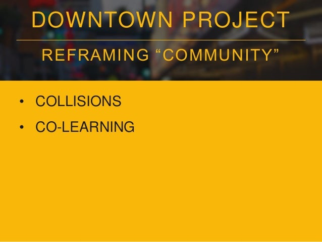 """DOWNTOWN PROJECT REFRAMING """"COMMUNITY"""" • COLLISIONS • CO-LEARNING • CONNECTEDNESS"""