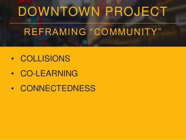 """DOWNTOWN PROJECT REFRAMING """"COMMUNITY"""" • COLLISIONS • CO-LEARNING • CONNECTEDNESS • DENSITY"""
