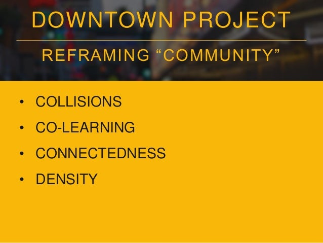 """DOWNTOWN PROJECT REFRAMING """"COMMUNITY"""" • COLLISIONS • CO-LEARNING • CONNECTEDNESS • DENSITY • DIVERSITY"""