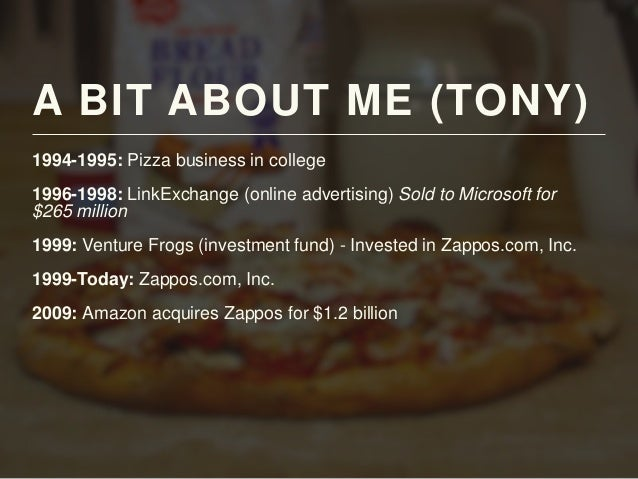 A BIT ABOUT ME (TONY) 1994-1995: Pizza business in college 1996-1998: LinkExchange (online advertising) Sold to Microsoft ...