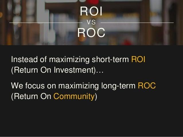 ROC ROI VS Instead of maximizing short-term ROI (Return On Investment)… We focus on maximizing long-term ROC (Return On Co...