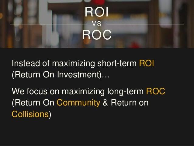 ROC & ROL ROI VS Instead of maximizing short-term ROI (Return On Investment)… We focus on maximizing long-term ROC (Return...