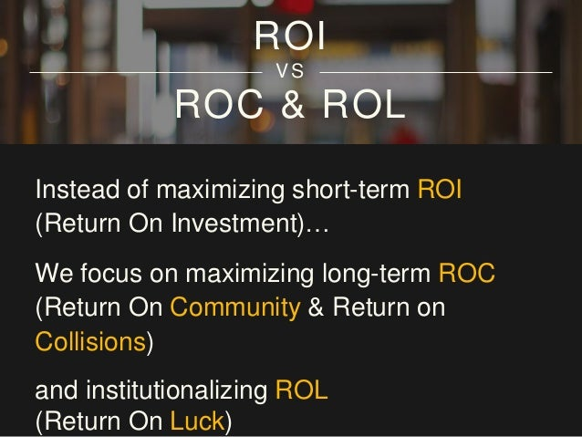 ROC & ROL Instead of maximizing short-term ROI (Return On Investment)… We focus on maximizing long-term ROC (Return On Com...