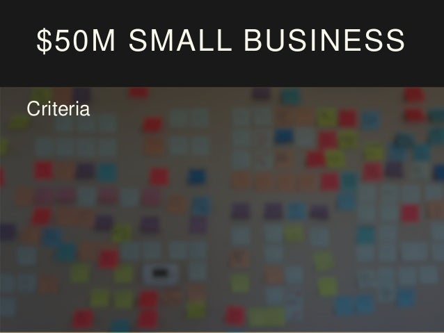 $50M SMALL BUSINESS Criteria Owner Operated - Passionate