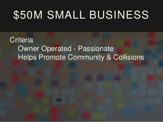 $50M SMALL BUSINESS Criteria Owner Operated - Passionate Helps Promote Community & Collisions Execution Ability