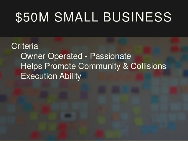 $50M SMALL BUSINESS Criteria Owner Operated - Passionate Helps Promote Community & Collisions Execution Ability Sustainable