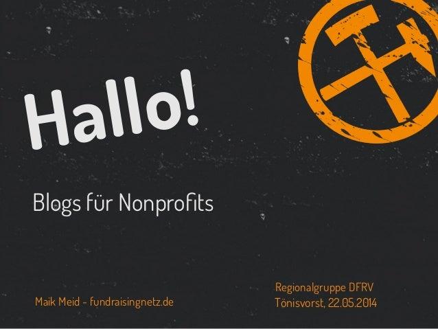 Blogs für Nonprofits Hallo! Maik Meid - fundraisingnetz.de Tönisvorst, 22.05.2014 Regionalgruppe DFRV