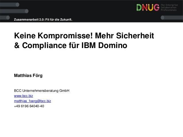 Zusammenarbeit 2.0: Fit für die Zukunft. Keine Kompromisse! Mehr Sicherheit & Compliance für IBM Domino Matthias Förg BCC ...