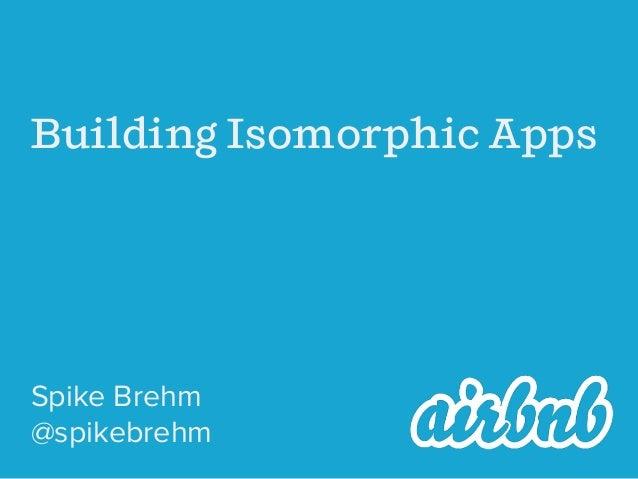 Building Isomorphic Apps Spike Brehm @spikebrehm