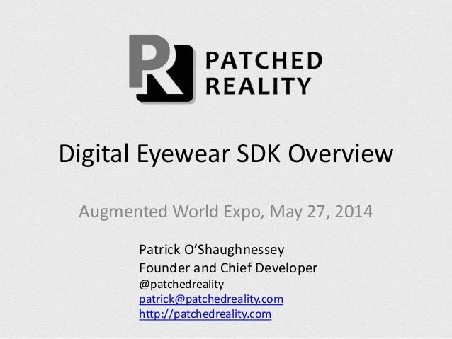 Digital Eyewear SDK Overview Augmented World Expo, May 27, 2014 Patrick O'Shaughnessey Founder and Chief Developer @patche...