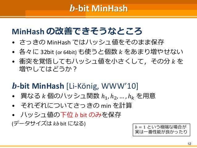 𝒃-bit MinHash MinHash の改善できそうなところ • さっきの MinHash ではハッシュ値をそのまま保存 • 各々に 32bit (or 64bit) も使うと個数 𝑘 をあまり増やせない • 衝突を覚悟してもハッシュ値を...