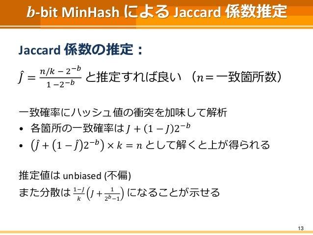 𝒃-bit MinHash による Jaccard 係数推定 Jaccard 係数の推定: 𝐽 = 𝑛/𝑘 − 2−𝑏 1 −2−𝑏 と推定すれば良い (𝑛=一致箇所数) 一致確率にハッシュ値の衝突を加味して解析 • 各箇所の一致確率は 𝐽 +...