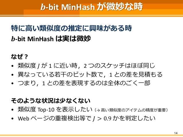 𝒃-bit MinHash が微妙な時 特に高い類似度の推定に興味がある時 𝒃-bit MinHash は実は微妙 なぜ? • 類似度 𝐽 が 1 に近い時,2 つのスケッチはほぼ同じ • 異なっている若干のビット数で,1 との差を見積もる •...