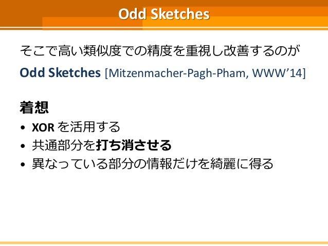 Odd Sketches そこで高い類似度での精度を重視し改善するのが Odd Sketches [Mitzenmacher-Pagh-Pham, WWW'14] 着想 • XOR を活用する • 共通部分を打ち消させる • 異なっている部分の...