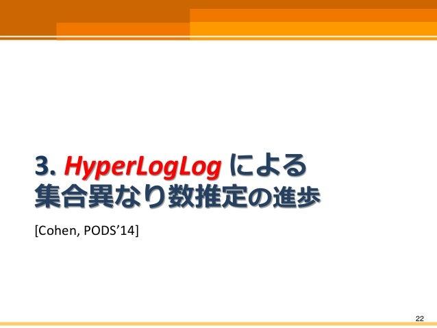 3. HyperLogLog による 集合異なり数推定の進歩 [Cohen, PODS'14] 22