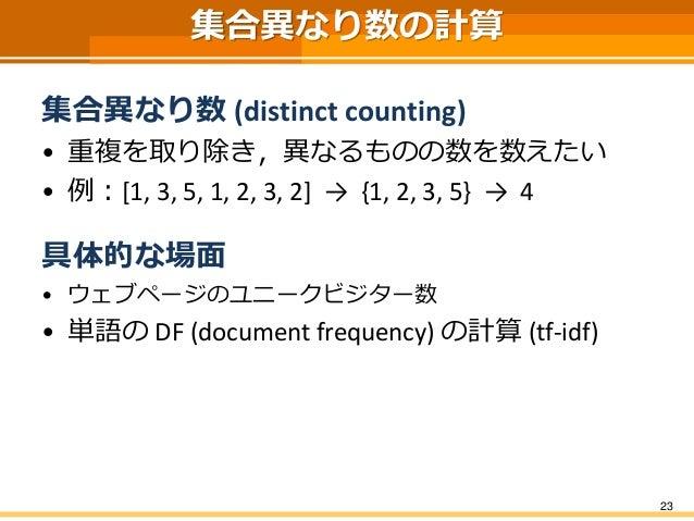 集合異なり数の計算 集合異なり数 (distinct counting) • 重複を取り除き,異なるものの数を数えたい • 例:[1, 3, 5, 1, 2, 3, 2] → {1, 2, 3, 5} → 4 具体的な場面 • ウェブページのユ...