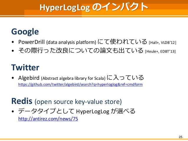 HyperLogLog のインパクト Google • PowerDrill (data analysis platform) にて使われている [Hall+, VLDB'12] • その際行った改良についての論文も出ている [Heule+, ...