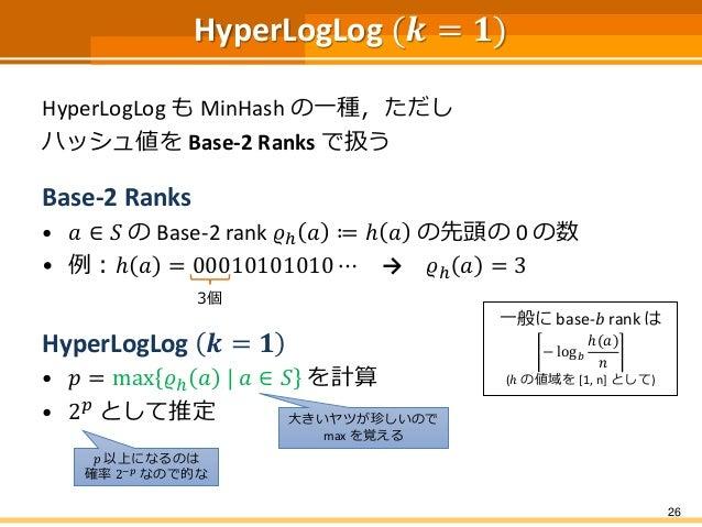 HyperLogLog (𝒌 = 𝟏) HyperLogLog も MinHash の一種,ただし ハッシュ値を Base-2 Ranks で扱う Base-2 Ranks • 𝑎 ∈ 𝑆 の Base-2 rank 𝜚ℎ 𝑎 ≔ ℎ 𝑎 の先...