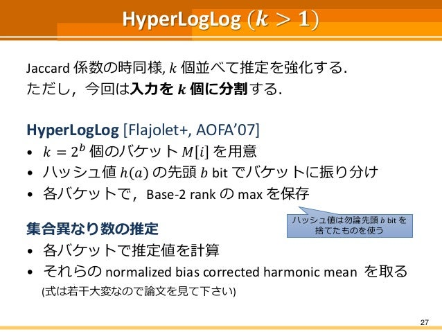 HyperLogLog (𝒌 > 𝟏) Jaccard 係数の時同様, 𝑘 個並べて推定を強化する. ただし,今回は入力を 𝒌 個に分割する. HyperLogLog [Flajolet+, AOFA'07] • 𝑘 = 2 𝑏 個のバケット ...