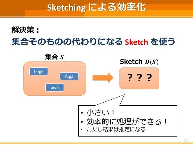 Sketching による効率化 解決策: 集合そのものの代わりになる Sketch を使う 2 Sketch 𝑫(𝑺) 集合 𝑺 hoge piyo fuga ??? • 小さい! • 効率的に処理ができる! • ただし結果は推定になる