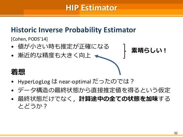 HIP Estimator Historic Inverse Probability Estimator [Cohen, PODS'14] • 値が小さい時も推定が正確になる • 漸近的な精度も大きく向上 着想 • HyperLogLog は ...