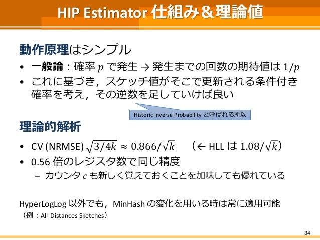 HIP Estimator 仕組み&理論値 動作原理はシンプル • 一般論:確率 𝑝 で発生 → 発生までの回数の期待値は 1/𝑝 • これに基づき,スケッチ値がそこで更新される条件付き 確率を考え,その逆数を足していけば良い 理論的解析 • ...