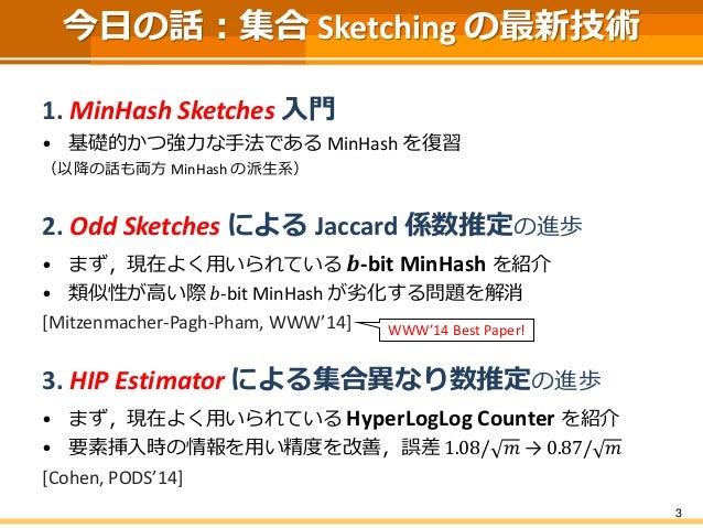 3 今日の話:集合 Sketching の最新技術 1. MinHash Sketches 入門 • 基礎的かつ強力な手法である MinHash を復習 (以降の話も両方 MinHash の派生系) 2. Odd Sketches による Ja...