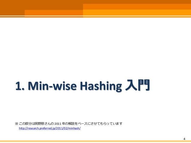 1. Min-wise Hashing 入門 ※ この部分は岡野原さんの 2011 年の解説をベースにさせてもらっています http://research.preferred.jp/2011/02/minhash/ 4