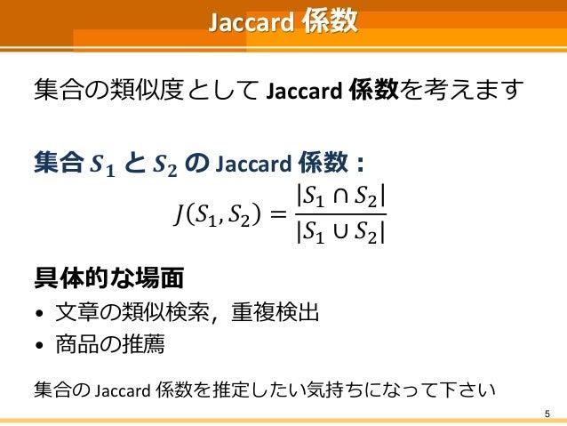 Jaccard 係数 集合の類似度として Jaccard 係数を考えます 集合 𝑺 𝟏 と 𝑺 𝟐 の Jaccard 係数: 𝐽 𝑆1, 𝑆2 = 𝑆1 ∩ 𝑆2 |𝑆1 ∪ 𝑆2| 具体的な場面 • 文章の類似検索,重複検出 • 商品の推薦...