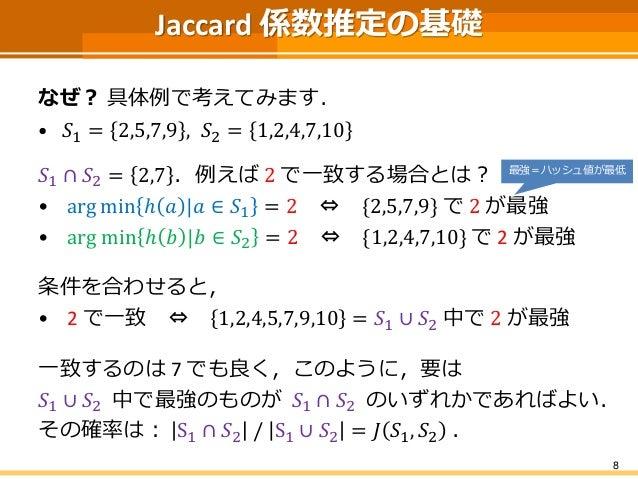 Jaccard 係数推定の基礎 なぜ? 具体例で考えてみます. • 𝑆1 = 2,5,7,9 , 𝑆2 = 1,2,4,7,10 𝑆1 ∩ 𝑆2 = 2,7 .例えば 2 で一致する場合とは? • arg min ℎ 𝑎 |𝑎 ∈ 𝑆1 = 2...