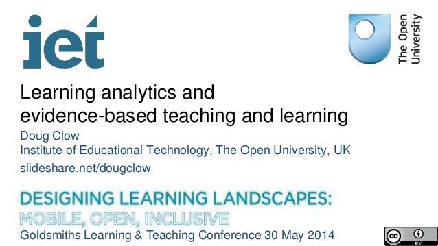 Learning analytics and evidence-based teaching and learning Doug Clow Institute of Educational Technology, The Open Univer...