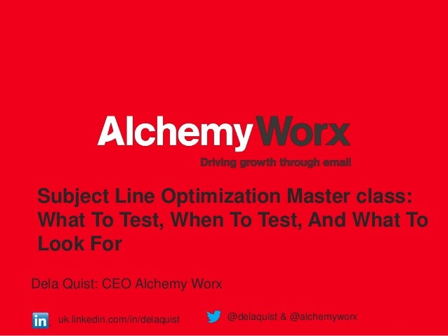 Subject Line Optimization Master class: What To Test, When To Test, And What To Look For Dela Quist: CEO Alchemy Worx uk.l...