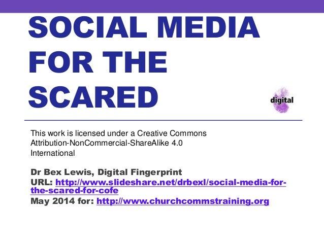 SOCIAL MEDIA FOR THE SCARED Dr Bex Lewis, Digital Fingerprint URL: http://www.slideshare.net/drbexl/social-media-for- the-...