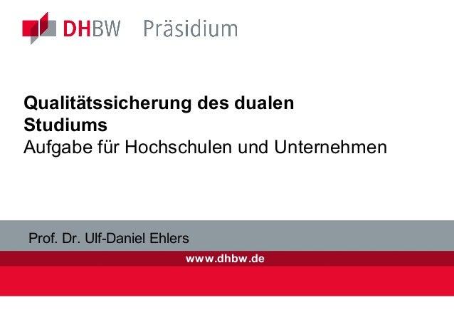 www.dhbw.de Qualitätssicherung des dualen Studiums Aufgabe für Hochschulen und Unternehmen Prof. Dr. Ulf-Daniel Ehlers