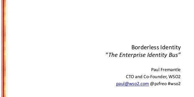 """Borderless Identity """"The Enterprise Identity Bus"""" Paul Fremantle CTO and Co-Founder, WSO2 paul@wso2.com @pzfreo #wso2"""