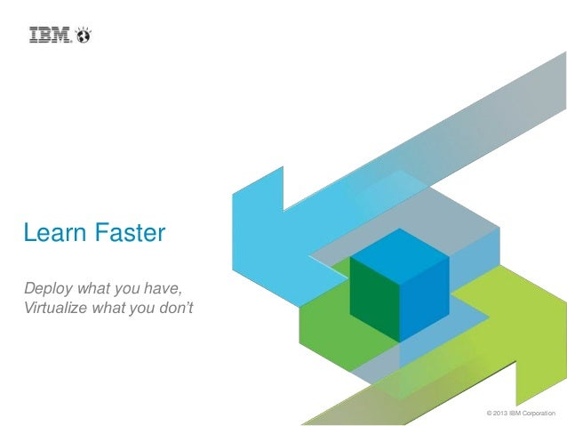 © 2013 IBM Corporation Learn Faster Deploy what you have, Virtualize what you don't