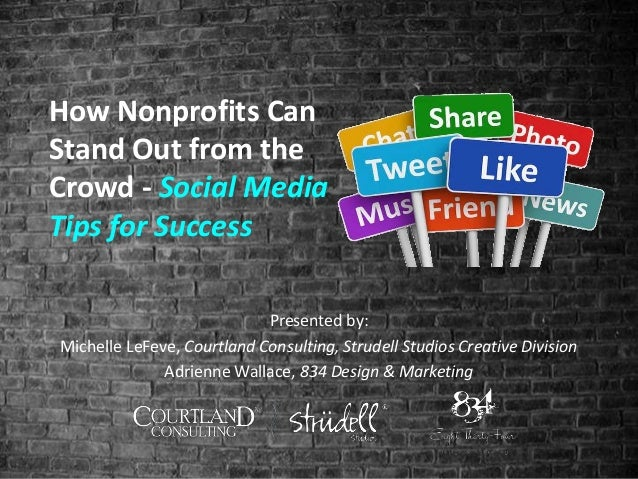 How Nonprofits Can Stand Out from the Crowd - Social Media Tips for Success Presented by: Michelle LeFeve, Courtland Consu...